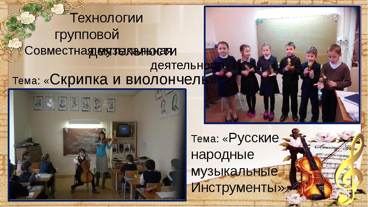 Совместная музыкальная деятельность Тема: «Скрипка и виолончель» Тема: «Русс...