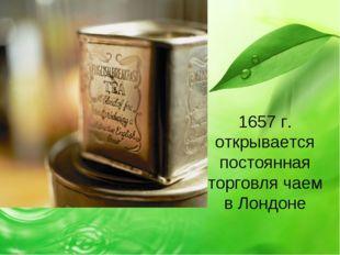 1657 г. открывается постоянная торговля чаем в Лондоне