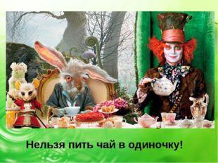 Нельзя пить чай в одиночку!