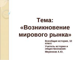 Тема: «Возникновение мирового рынка» Всеобщая история, 10 класс Учитель истор