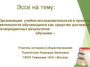 Эссе на тему: «Организация учебно-исследовательской и проектной деятельности
