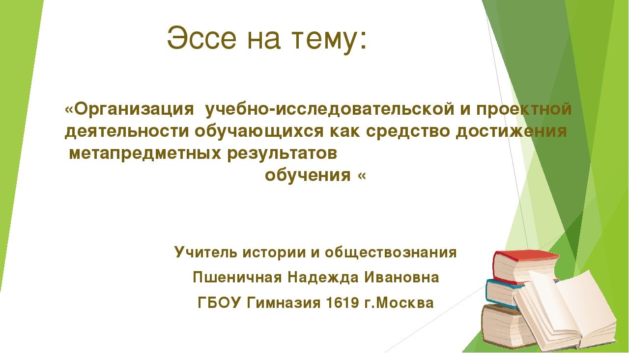 Эссе на тему: «Организация учебно-исследовательской и проектной деятельности...