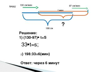 №682 198 см 130 см/мин 97 см/мин t мин ? Решение: 1) (130-97) t=S 33t=s; 2)