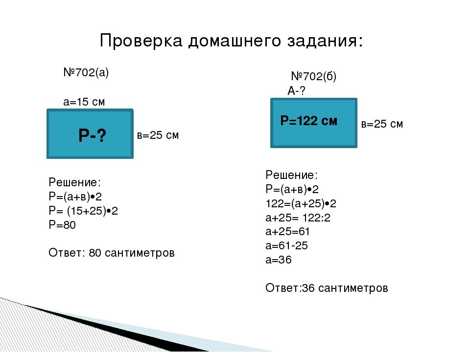 Проверка домашнего задания: №702(а) Р-? а=15 см в=25 см Решение: Р=(а+в)2 Р=...