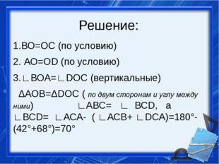 Решение: 1.ВО=ОС (по условию) 2. АО=ОD (по условию) 3.∟ВОА=∟DОС (вертикальные