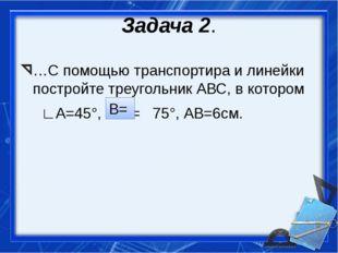 Задача 2. …С помощью транспортира и линейки постройте треугольник АВС, в кото