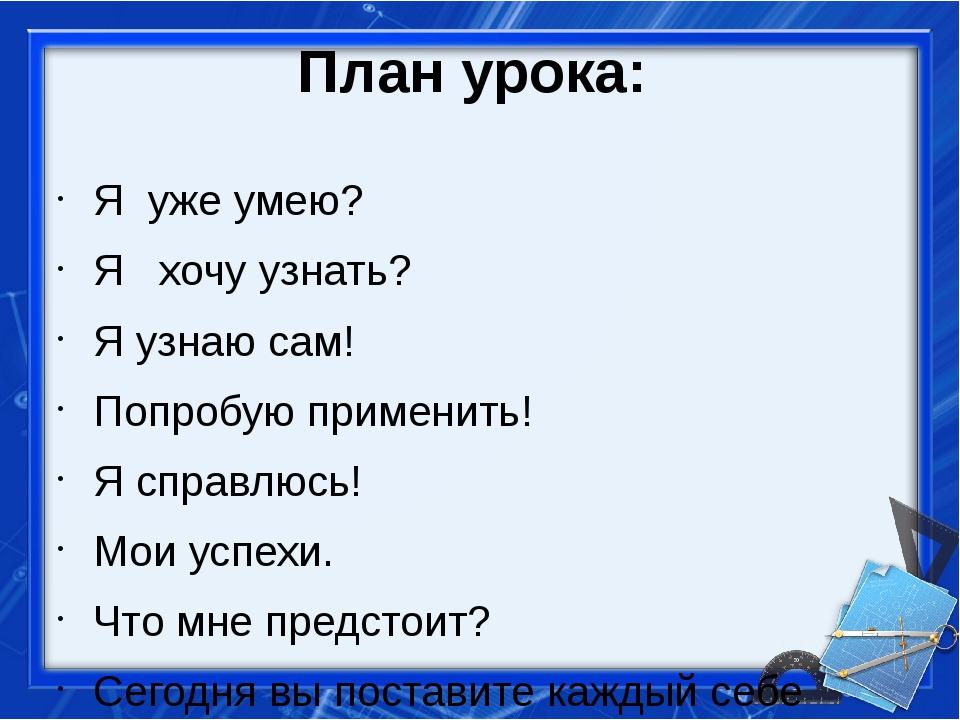 План урока: Я уже умею? Я хочу узнать? Я узнаю сам! Попробую применить! Я спр...