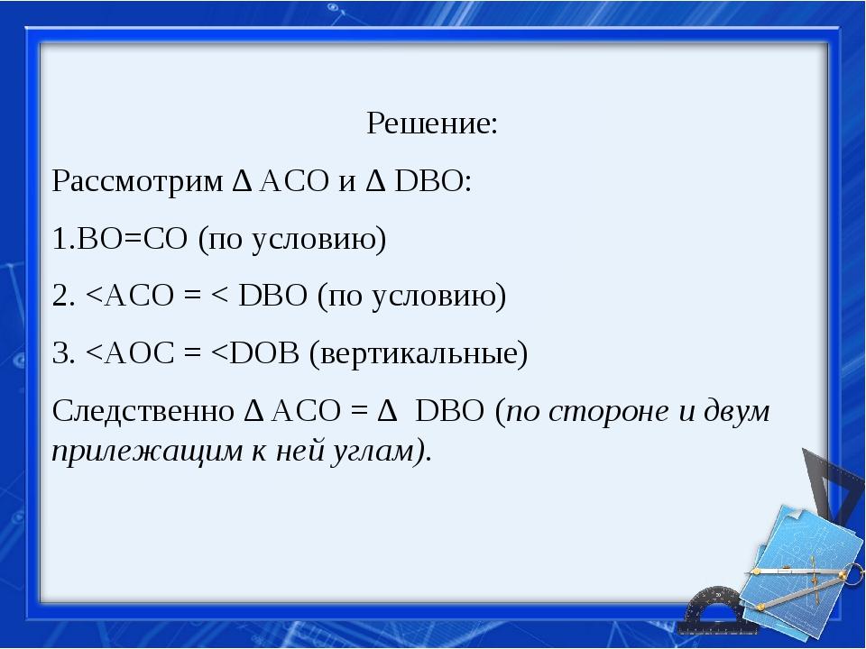 Решение: Рассмотрим ∆ ACO и ∆ DBO: 1.BO=CO (по условию) 2.
