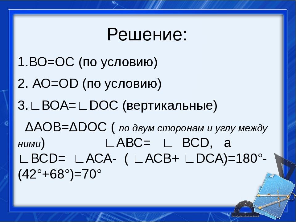 Решение: 1.ВО=ОС (по условию) 2. АО=ОD (по условию) 3.∟ВОА=∟DОС (вертикальные...