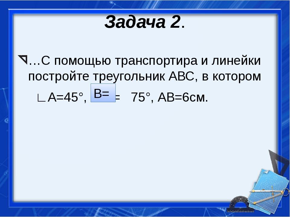 Задача 2. …С помощью транспортира и линейки постройте треугольник АВС, в кото...