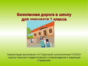 Безопасная дорога в школу для учащихся 1 класса Презентация выполнена Н.Н.Пи