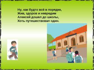 Ну, как будто всё в порядке, Жив, здоров и невредим Алексей дошел до школы, Х
