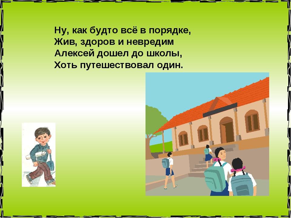 Ну, как будто всё в порядке, Жив, здоров и невредим Алексей дошел до школы, Х...