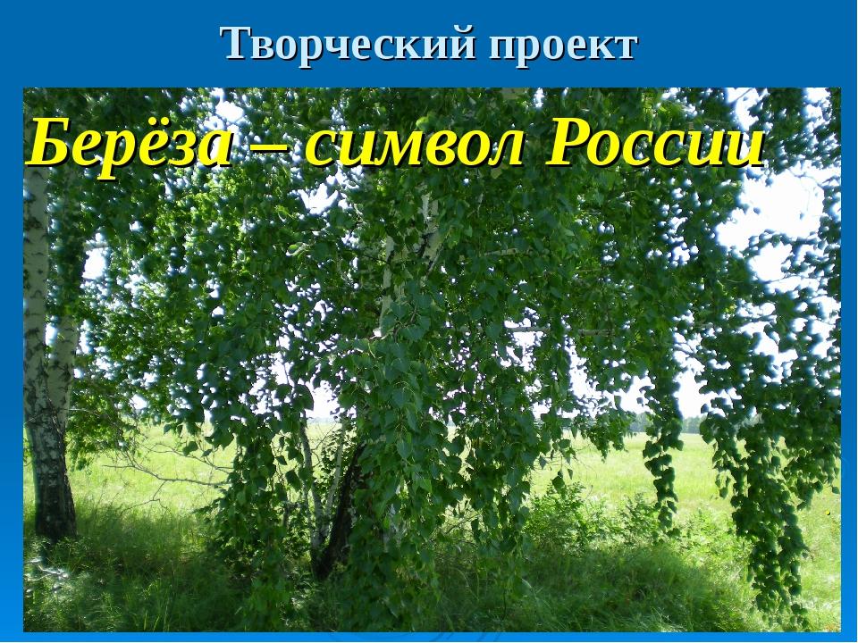 Творческий проект Берёза – символ России .