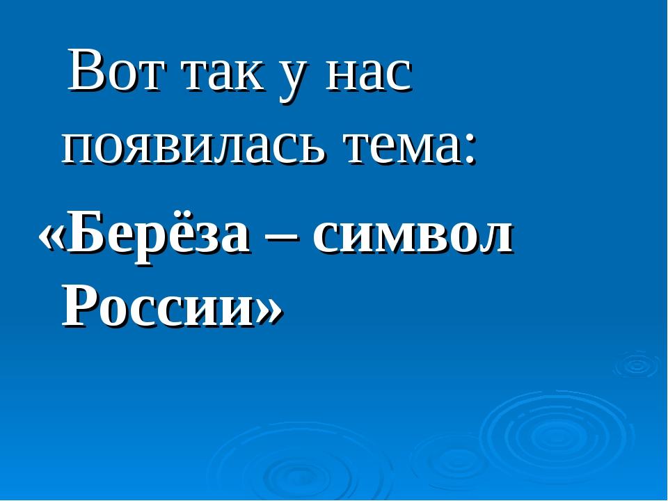 Вот так у нас появилась тема: «Берёза – символ России»