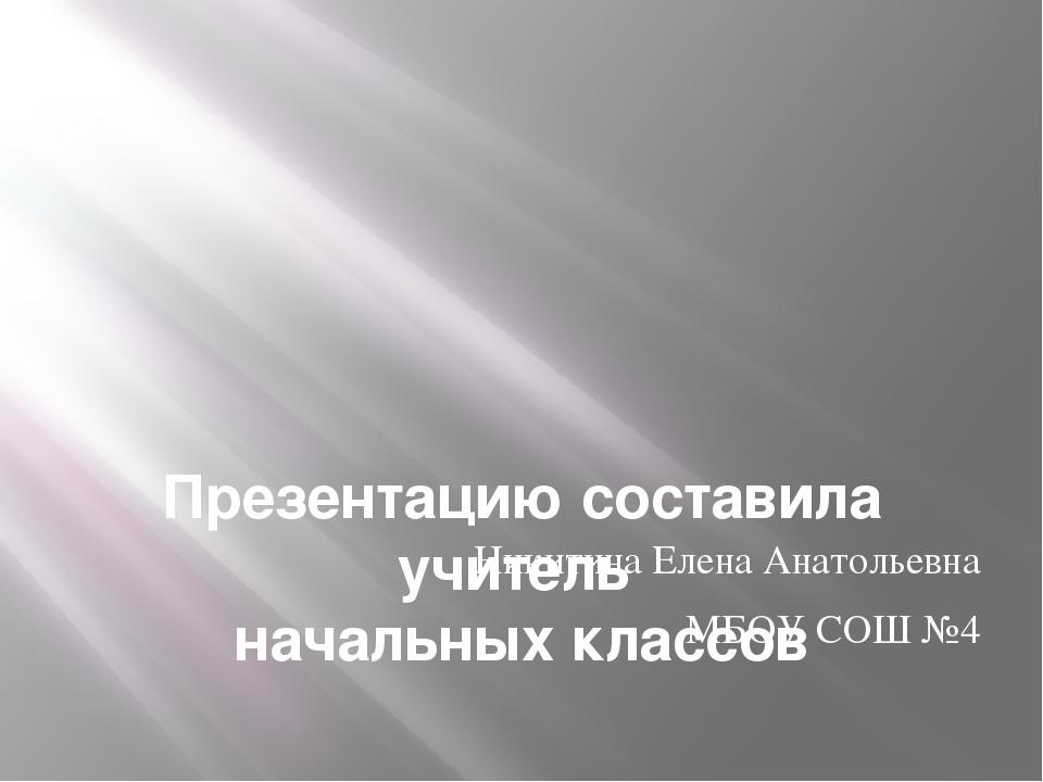 Презентацию составила учитель начальных классов Никитина Елена Анатольевна М...