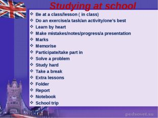 Studying at school Be at a class/lesson ( in class) Do an exercise/a task/an