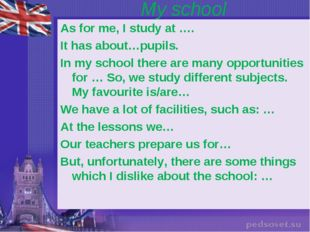 My school As for me, I study at …. It has about…pupils. In my school there ar