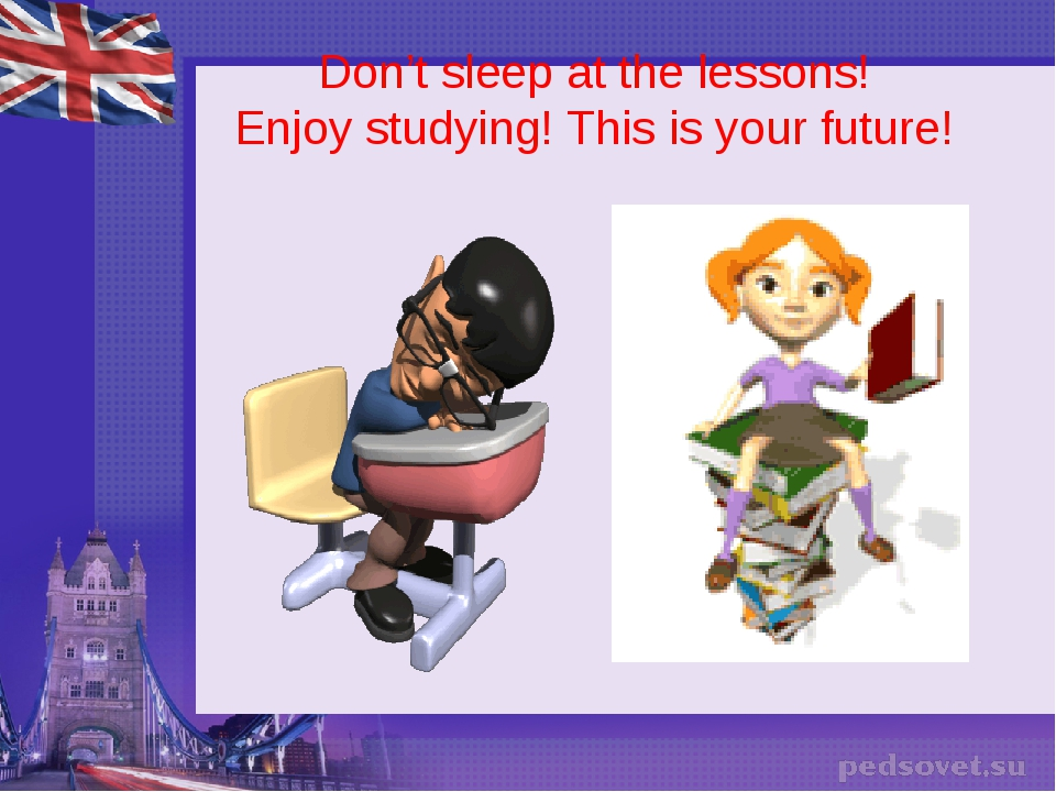 Don't sleep at the lessons! Enjoy studying! This is your future!