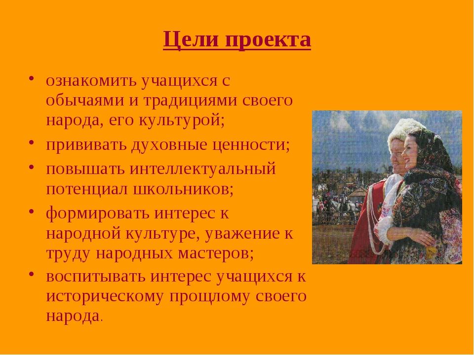 Цели проекта ознакомить учащихся с обычаями и традициями своего народа, его к...
