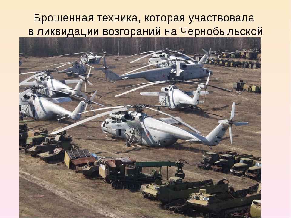 Брошенная техника, которая участвовала в ликвидации возгораний на Чернобыльск...