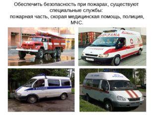 Обеспечить безопасность при пожарах, существуют специальные службы: пожарная