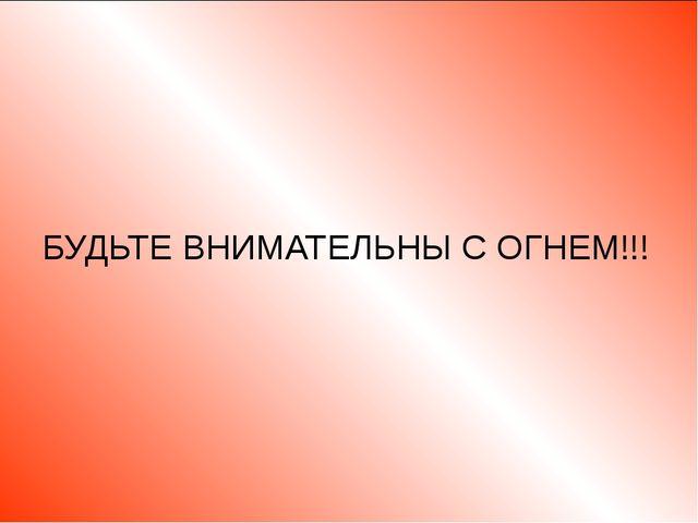 БУДЬТЕ ВНИМАТЕЛЬНЫ С ОГНЕМ!!!