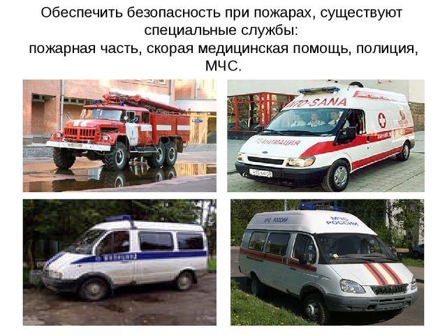 Обеспечить безопасность при пожарах, существуют специальные службы: пожарная...
