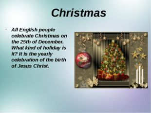 Christmas All English people celebrate Christmas on the 25th of December. Wh