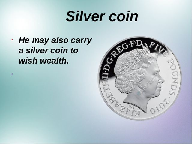Silver coin He may also carry a silver coin to wish wealth.