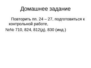 Домашнее задание Повторить пп. 24 – 27, подготовиться к контрольной работе, №