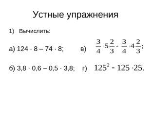 Устные упражнения Вычислить: а) 124 ∙ 8 – 74 ∙ 8; в) б) 3,8 ∙ 0,6 – 0,5 ∙ 3,8