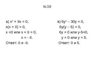 № 709 а) х2 + 8х = 0, в) 6у2 – 30у = 0, х(х + 8) = 0, 6у(у – 5) = 0, х =0 или