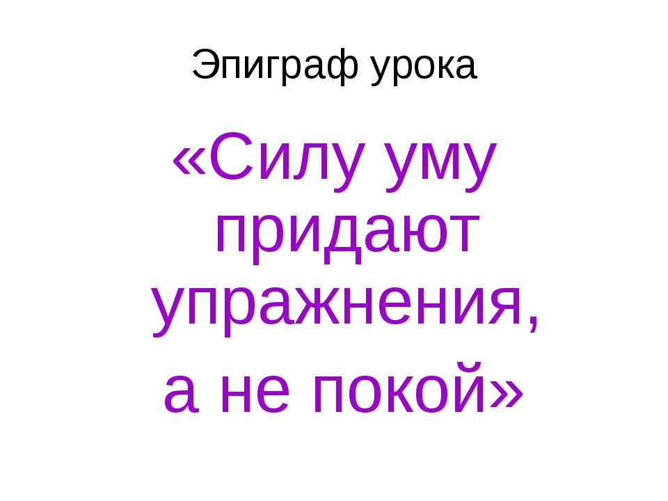 Эпиграф урока «Силу уму придают упражнения, а не покой»