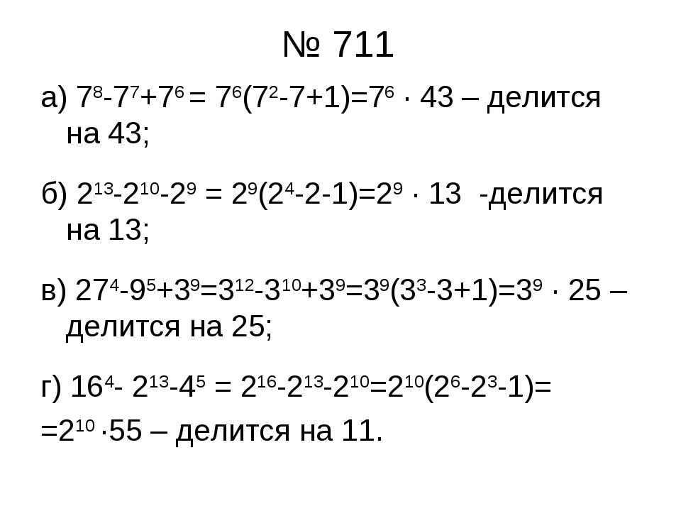 № 711 а) 78-77+76 = 76(72-7+1)=76 ∙ 43 – делится на 43; б) 213-210-29 = 29(24...