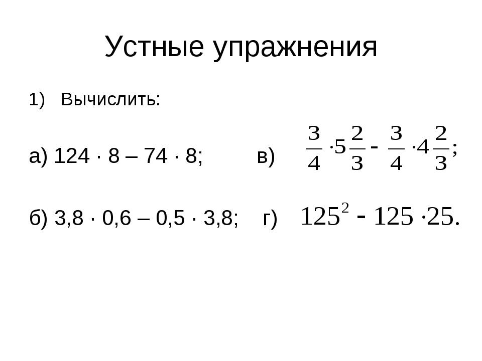 Устные упражнения Вычислить: а) 124 ∙ 8 – 74 ∙ 8; в) б) 3,8 ∙ 0,6 – 0,5 ∙ 3,8...