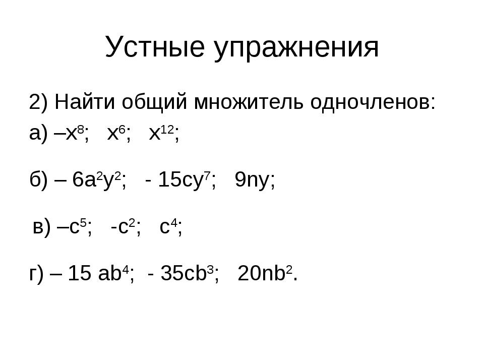 Устные упражнения 2) Найти общий множитель одночленов: а) –х8; х6; х12; б) –...