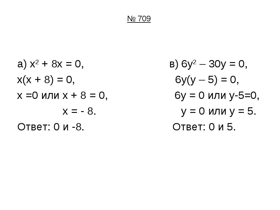 № 709 а) х2 + 8х = 0, в) 6у2 – 30у = 0, х(х + 8) = 0, 6у(у – 5) = 0, х =0 или...