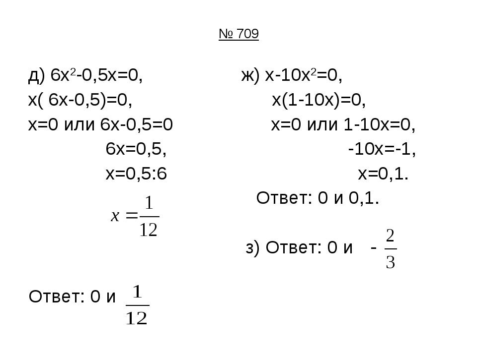 № 709 д) 6х2-0,5х=0, ж) х-10х2=0, х( 6х-0,5)=0, х(1-10х)=0, х=0 или 6х-0,5=0...