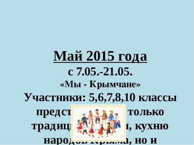 Май 2015 года с 7.05.-21.05. «Мы - Крымчане» Участники: 5,6,7,8,10 классы пре...