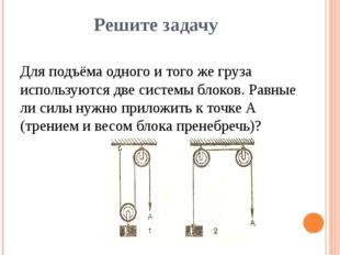 Решите задачу Для подъёма одного и того же груза используются две системы бло