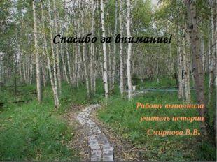 Работу выполнила учитель истории Смирнова В.В. Спасибо за внимание!