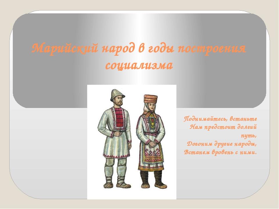 Марийский народ в годы построения социализма Поднимайтесь, встаньте Нам предс...
