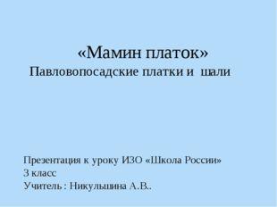 «Мамин платок» Павловопосадские платки и шали Презентация к уроку ИЗО «Школа