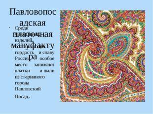 Павловопосадская платочная мануфактура Среди уникальных изделий, составляющих