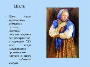 Шаль Шаль стала характерным элементом русского костюма, получив широкое распр