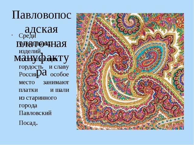 Павловопосадская платочная мануфактура Среди уникальных изделий, составляющих...