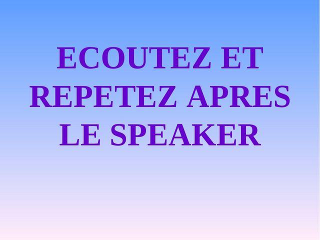 ECOUTEZ ET REPETEZ APRES LE SPEAKER
