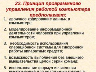 22. Принцип программного управления работой компьютера предполагает: двоичное