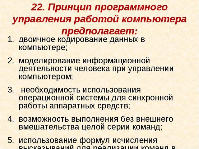22. Принцип программного управления работой компьютера предполагает: двоичное...